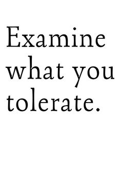 food for thought, life, examine what you tolerate, tolerate quotes, truth