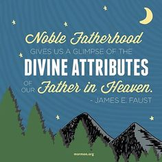 """""""Noble fatherhood gives us a glimpse of the divine attributes of our Father in Heaven."""" –James E. Faust"""