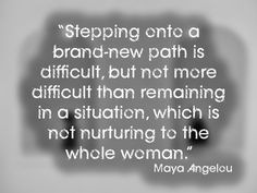"""""""Stepping onto a brand-new path is difficult, but not more difficult than remaining in a situation, which is not nurturing to the whole woma..."""