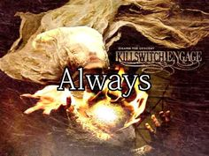 Killswitch Engage - Always.  As far as east is from the west, remember,  I am with you always.