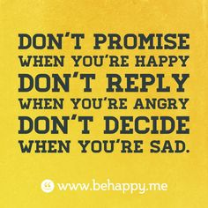 Don't promise when you're happy Don't reply when you're angry Don't decide when you're sad. #behappy