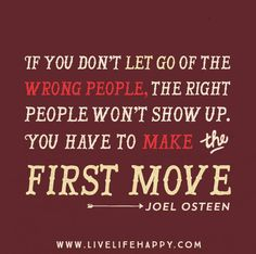 If you don't let go of the wrong people, the right people won't show up. You have to make the first move. -Joel Osteen