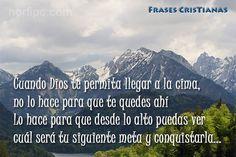 Cuando Dios te permita llegar a la cima, no lo hace para que te quedes ahí, lo hace para que desde lo alto puedas ver cuál será tu siguiente meta y conquistarla...