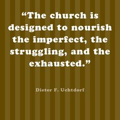 The church is designed to nourish the imperfect, the struggling, and the exhausted.