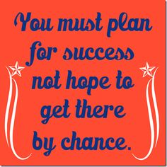 Make a plan for success!  You must plan for success not hope to get there by chance.