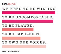 """""""We need to be willing to be uncomfortable, to be flawed, to be imperfect, to own our voices."""" —Kerry Washington"""