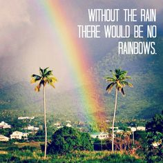 Without the rain there would be no rainbows. | St. Kitts