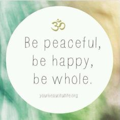 Be peaceful. Be happy. Be whole.