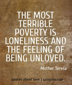 The most terrible poverty is loneliness and the feeling of being unloved, ~ Mother Teresa Inspiration Quotes Laughing, Quotes About A Mothers Love, Quotes About Loneliness, Mother Teresa Quotes, Feelings Unloved Quotes, Living, Mothers Teresa Quotes, Love Quotes, Feeling Unloved Quotes