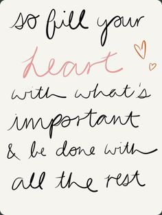 So fill your heart with what's important and be done with all the rest