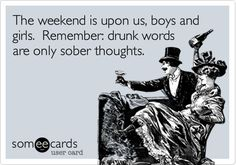Funny Weekend Ecard: The weekend is upon us, boys and girls. Remember: drunk words are only sober thoughts.