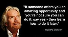 """""""If someone offers you an amazing opportunity and you're not sure you can do it, say yes - then learn how to do it later.""""    -    Richard Branson"""