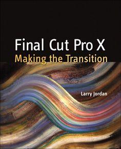 Final Cut Pro X: Making the Transition By Larry Jordan