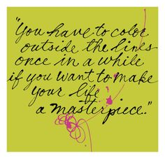 You have to color outside the lines once in a while if you want to make your life a masterpiece.
