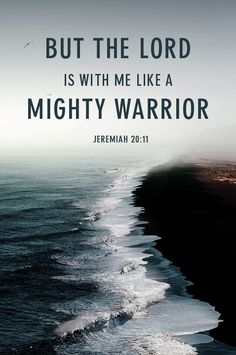 """But the LORD stands beside me like a great warrior. Before Him my persecutors will stumble. They cannot defeat me."" Jeremiah 20:11 NLT"