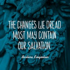 The changes we dread most may contain our salvation. — Barbara Kingsolver