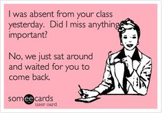 I was absent from your class yesterday. Did I miss anything important? No, we just sat around and waited for you to come back.