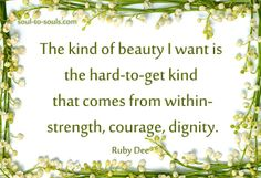 """The kind of beauty I want is the hard-to-get kind that comes from within - strength, courage, dignity.""  ~ Ruby Dee"