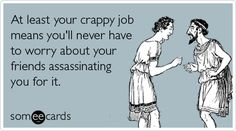 At least your crappy job means you'll never have to worry about your friends assassinating you for it.