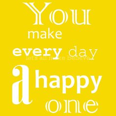 You make every day a happy one