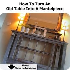 How To Turn An Old Table Into A Mantelpiece - www.hometipsworld...