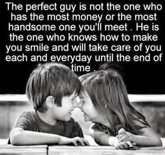 The perfect guy is not the one who has the most money or the most handsome one you'll meet.  He is the one who knows how to make you smile and will take care of you each and everyday until the end of time.