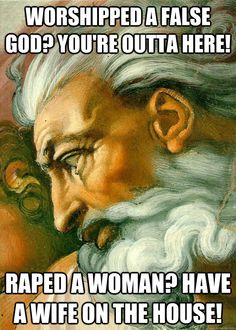 Worshiped a false God? You're outta here? Raped a woman? Have a wife on the house. -- biblical ethics, bible, rape, morality, misogyny