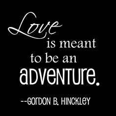 """Love is meant to be an adventure."" -Gordon B Hinckley"