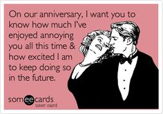 Funny Anniversary Ecard: On our anniversary, I want you to know how much I've enjoyed annoying you all this time & how excited I am to keep doing so in the future.