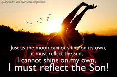 Amen.....I must reflect the Son!