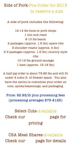 Side of Pork-Pre-Order for 2013 Contact Us to reserve a side  A side of pork 12-14# bone chops 1 loin end roast 8-10#bacon 1.5# spare ribs 4# roast 2-3 packages (approx. 1.5 lbs) country style ribs 10-12 lbs ground sausage 1 ham (approx. 15-18 lbs)  A half pig order is about 75-85 lbs and will fit under 4 cubic ft. of freezer space.  You also have the option to customize your order on cuts, spices/seasonings, and packaging.  Price: $2.85/lb plus processing fees (processing averages $75-$125)