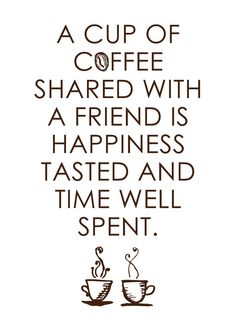 A cup of coffee shared with a friend is happiness tasted and time well spent..