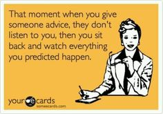 Yep! Not just given advice....told them how it would end...Karma :)