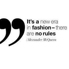 It's a new era in fashion - there are no rules .... Alexander McQueen