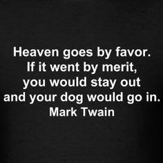 """""""Heaven goes by favor. If it went by merit, you would stay out and your dog would go in."""" Mark Twain dog quote"""