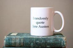 I randomly quote Jane Austen. I do.