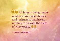 """""""All human beings make mistakes.  We make choices and judgments that have... nothing to do with the truth of who we are."""" - Iyanla Vanzant"""