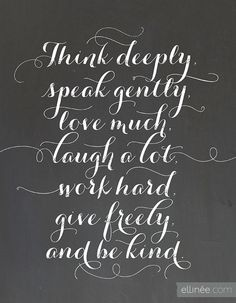 think deeply ~ speak gently ~ love much, laugh a lot, work hard, give freely, and be kind ~ quotes & wisdom