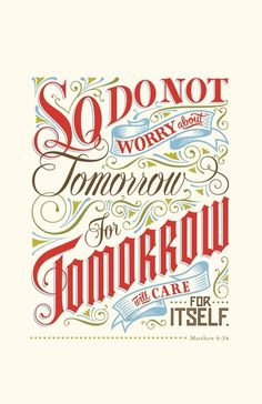 """Do not worry Matthew 6:34 New Living Translation (NLT) 34 """"So don't worry about tomorrow, for tomorrow will bring its own worries. Today's trouble is enough for today."""