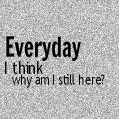 Everyday I think why am I still here