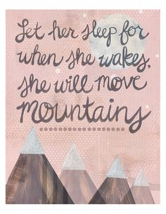 Let her sleep for when she wakes, she will move mountains