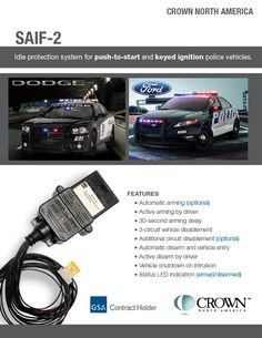 Protect police vehicles from being stolen with the SAIF-2. Idle protection system for push to start and keyed ignition police vehicles. In idle protection mode the system will: Prevent the vehicle from being driven, secure weapons.(optional), the vehicle will shut down if the brake is depressed (optional ). SAIF-2 also provides additional circuit outputs to secure additional items such as trunk, video vault etc.  http://www.1automotive-components.com/saif.asp