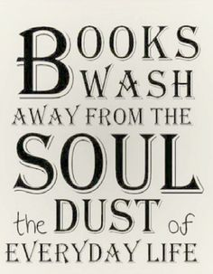 Books wash away from the sould the dust of everyday life.