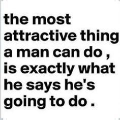 The most attractive thing a man can do, is exactly what he says he's going to do..