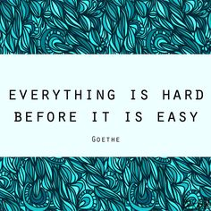 """""""Everything is hard before it is easy."""" Goethe"""