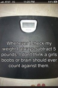 LOL!  Love it!. its so true, and scientifically right so good to know I can subtract 5 at least LOL