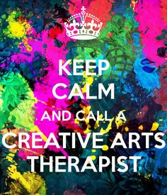 Keep calm and call a creative arts therapist! Music therapy, art therapy, dance therapy, drama therapy, and poetry therapy :)