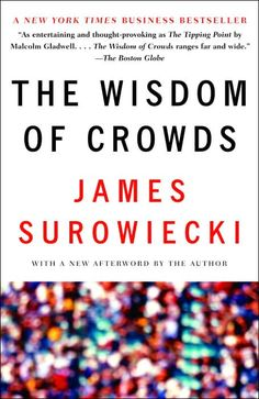 """The Wisdom of Crowds: Why the Many Are Smarter Than the Few and How Collective Wisdom Shapes Business, Economies, Societies and Nations  by James Surowiecki. While our culture generally trusts experts and distrusts the wisdom of the masses, New Yorker business columnist Surowiecki argues that """"under the right circumstances, groups are remarkably intelligent, and are often smarter than the smartest people in them."""" www.barnesandnoble.com"""