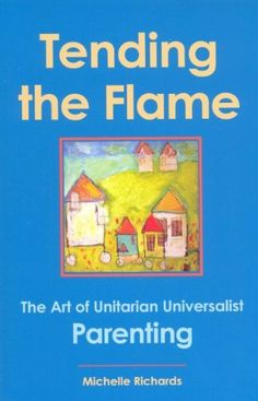 Tending the Flame: The Art of Unitarian Universalist Parenting by Michelle Richards. Encourages a practical and proactive approach to raising Unitarian Universalist children. Includes information about developmental stages, suggestions for incorporating spiritual practices into family life, teaching the Principles in age-appropriate ways, answering difficult questions on religious matters and dealing with religious disagreements.