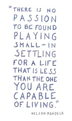 """""""There is no passion to be found playing small - in settling for a life that is less that the one you are capable of living."""" Nelson Mandela 